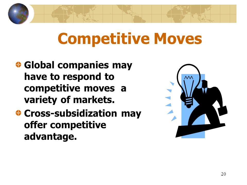 Competitive Moves Global companies may have to respond to competitive moves a variety of markets.