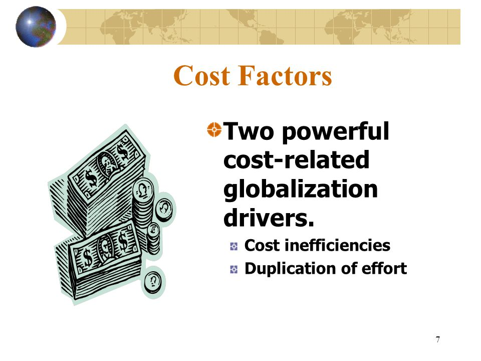 Cost Factors Two powerful cost-related globalization drivers.