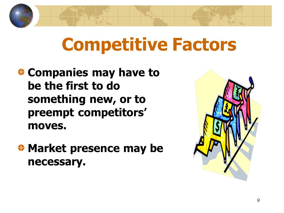 Competitive Factors Companies may have to be the first to do something new, or to preempt competitors' moves.