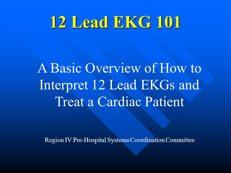 12 Lead EKG 101 A Basic Overview of How to Interpret 12 Lead EKGs and Treat a Cardiac Patient.