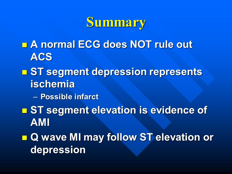 Summary A normal ECG does NOT rule out ACS
