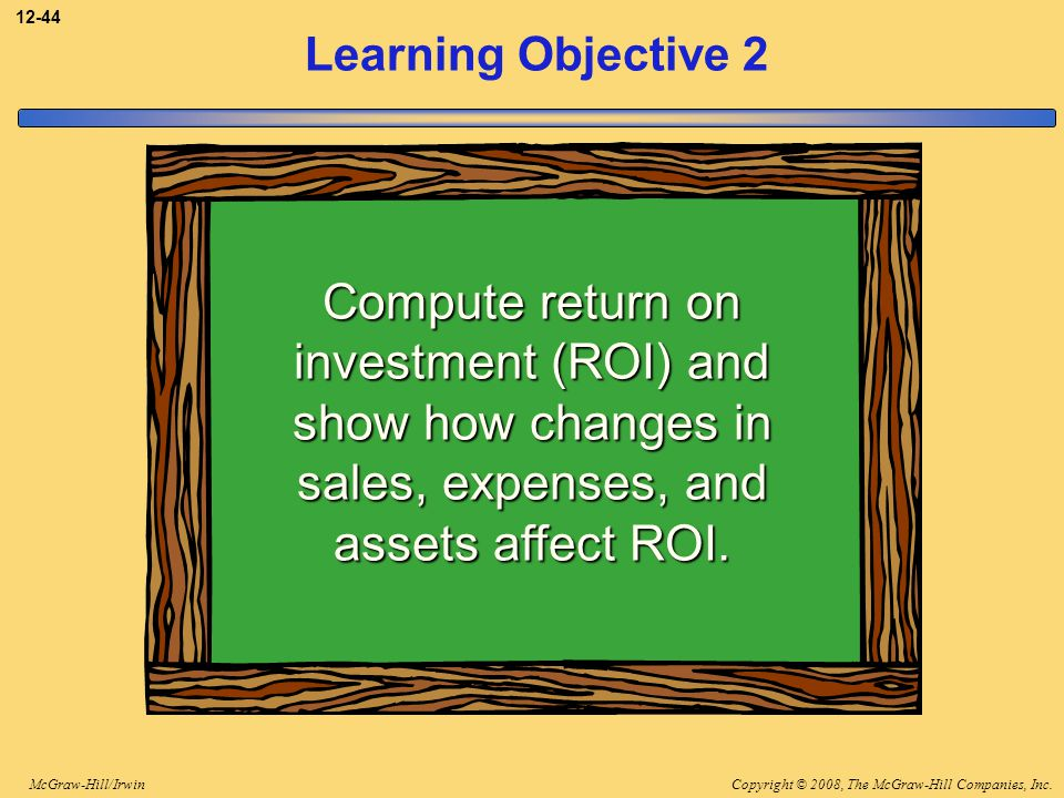 3-44 Learning Objective 2. Compute return on investment (ROI) and show how changes in sales, expenses, and assets affect ROI.