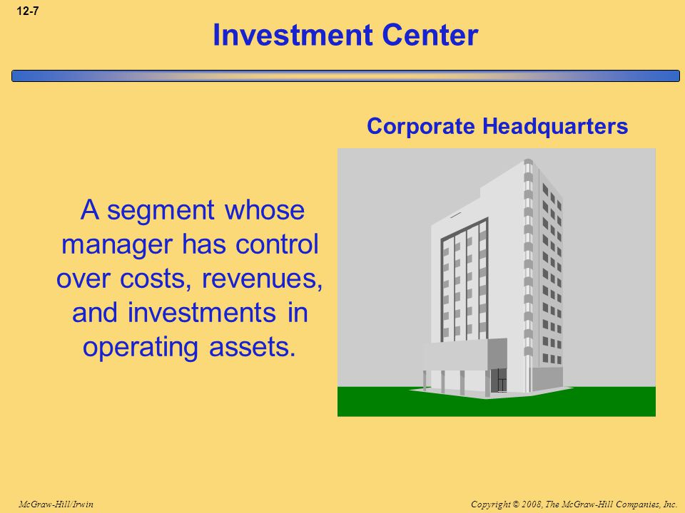 3-7 Investment Center. Corporate Headquarters. A segment whose manager has control over costs, revenues, and investments in operating assets.