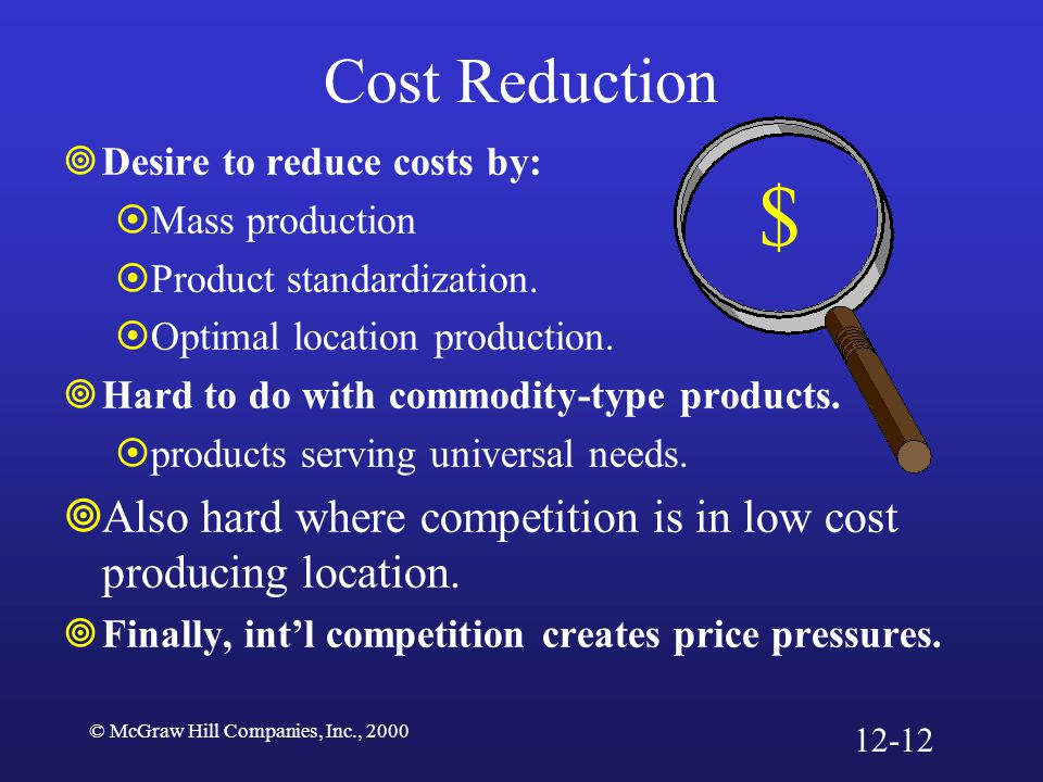 Cost Reduction Desire to reduce costs by: Mass production. Product standardization. Optimal location production.