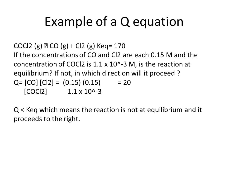 Example of a Q equation COCl2 (g)  CO (g) + Cl2 (g) Keq= 170