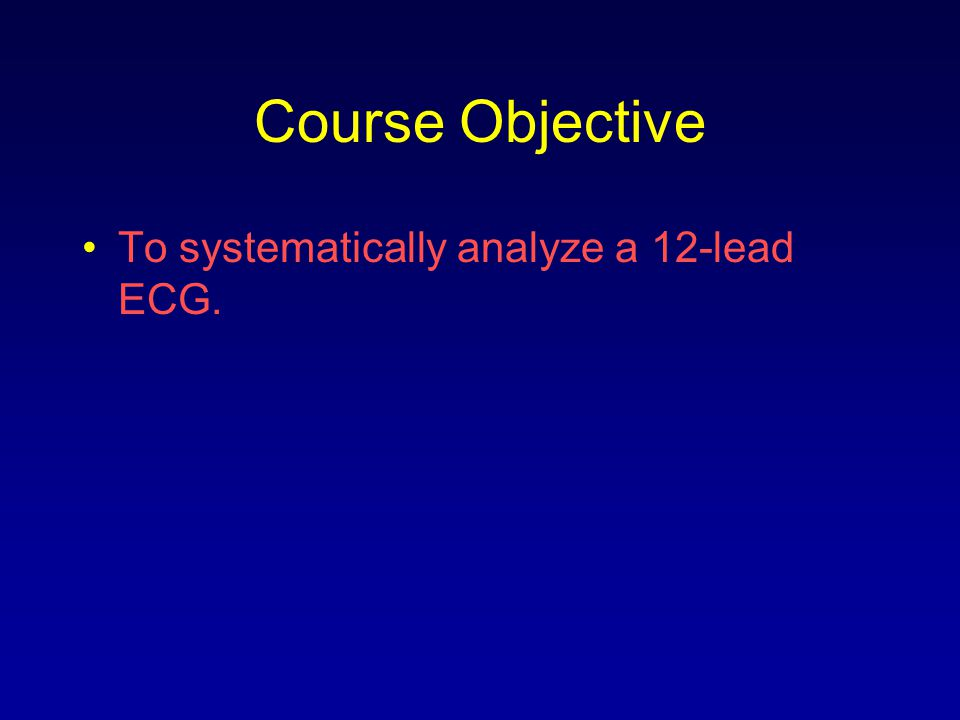 Course Objective To systematically analyze a 12-lead ECG.