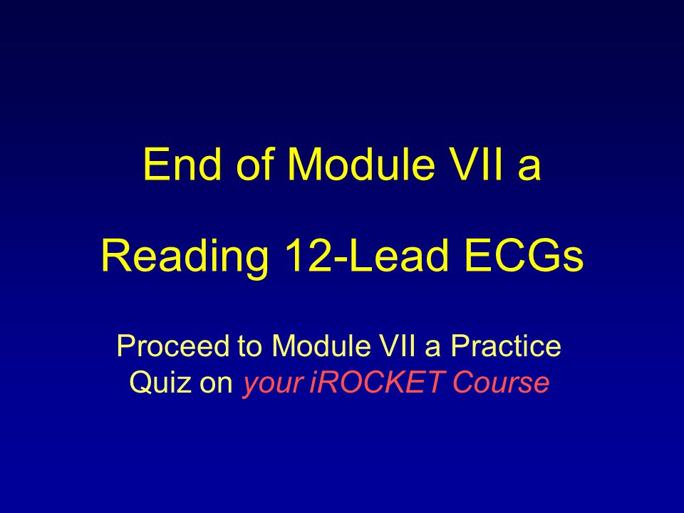 End of Module VII a Reading 12-Lead ECGs