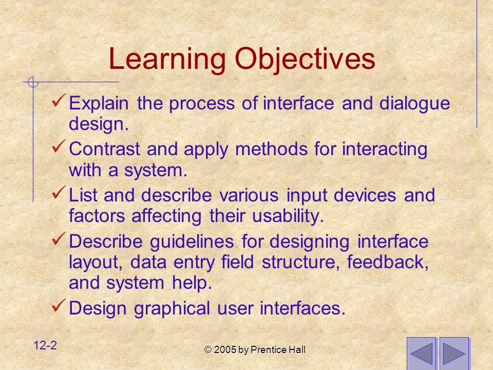 Learning Objectives Explain the process of interface and dialogue design. Contrast and apply methods for interacting with a system.