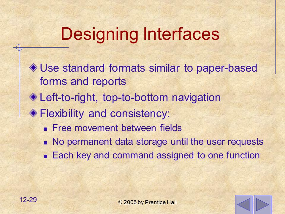 Designing Interfaces Use standard formats similar to paper-based forms and reports. Left-to-right, top-to-bottom navigation.