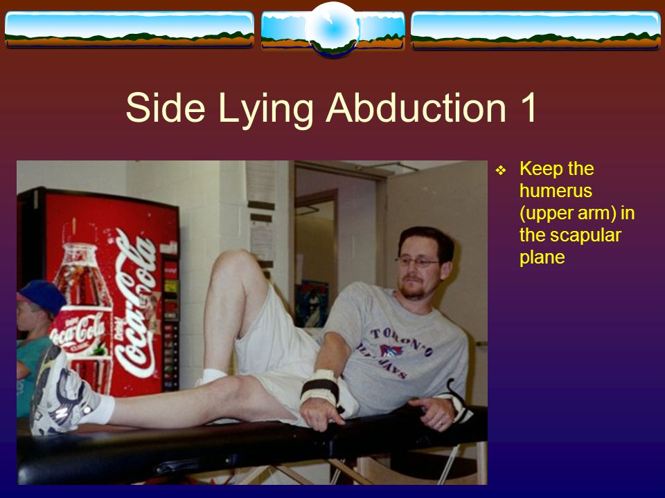 Side Lying Abduction 1 Keep the humerus (upper arm) in the scapular plane