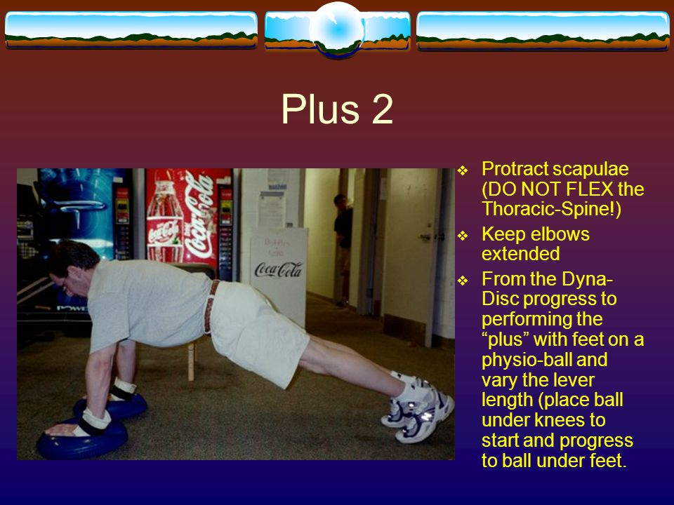 Plus 2 Protract scapulae (DO NOT FLEX the Thoracic-Spine!)