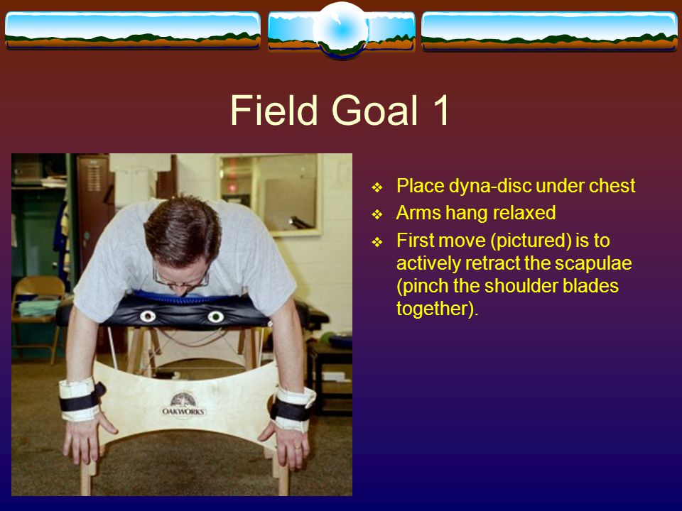 Field Goal 1 Place dyna-disc under chest Arms hang relaxed