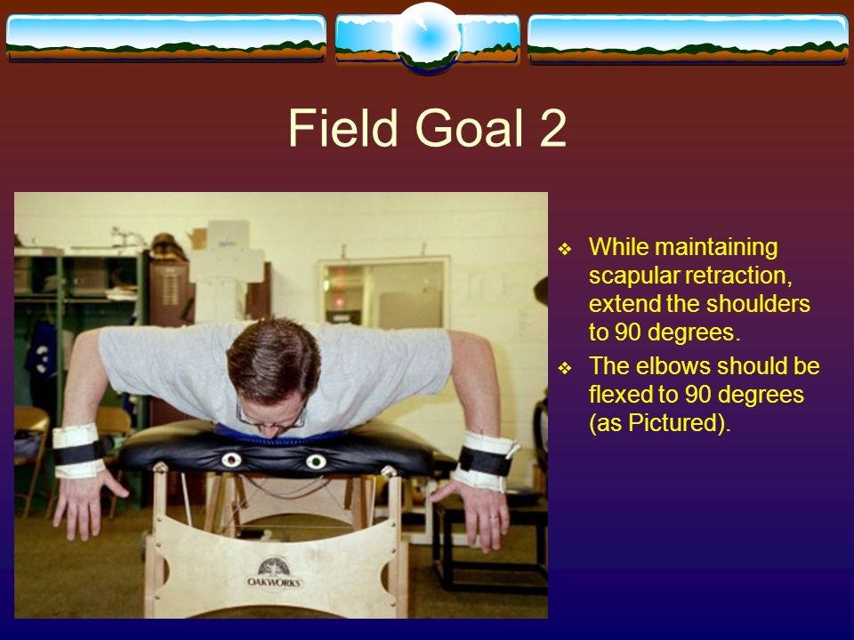 Field Goal 2 While maintaining scapular retraction, extend the shoulders to 90 degrees.