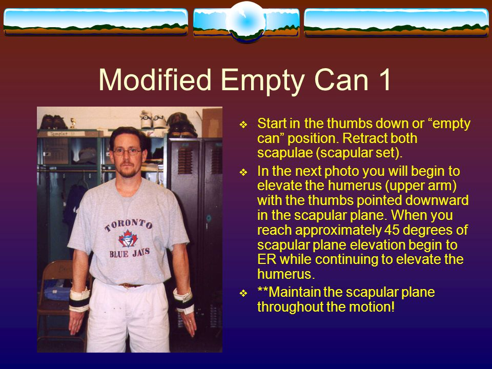 Modified Empty Can 1 Start in the thumbs down or empty can position. Retract both scapulae (scapular set).