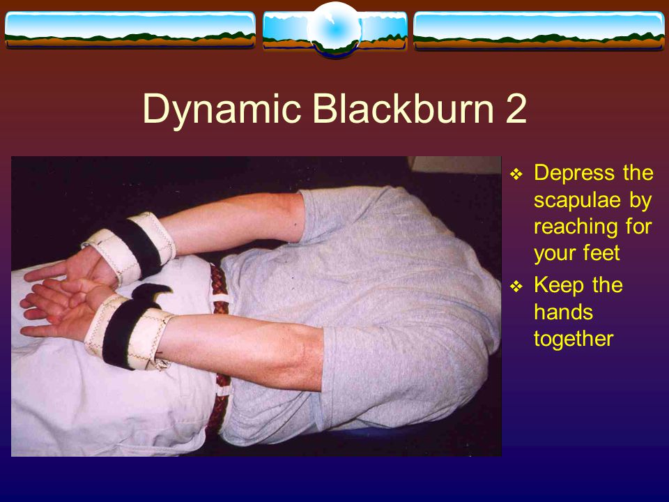Dynamic Blackburn 2 Depress the scapulae by reaching for your feet