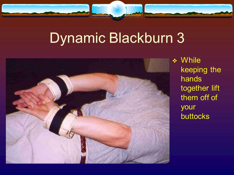 Dynamic Blackburn 3 While keeping the hands together lift them off of your buttocks