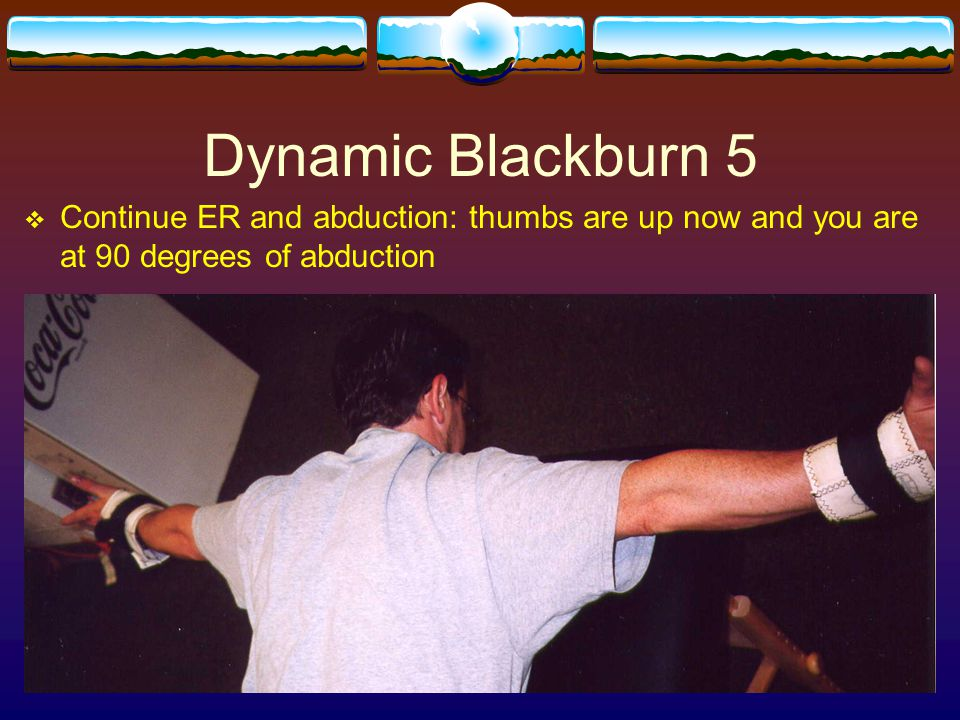 Dynamic Blackburn 5 Continue ER and abduction: thumbs are up now and you are at 90 degrees of abduction.