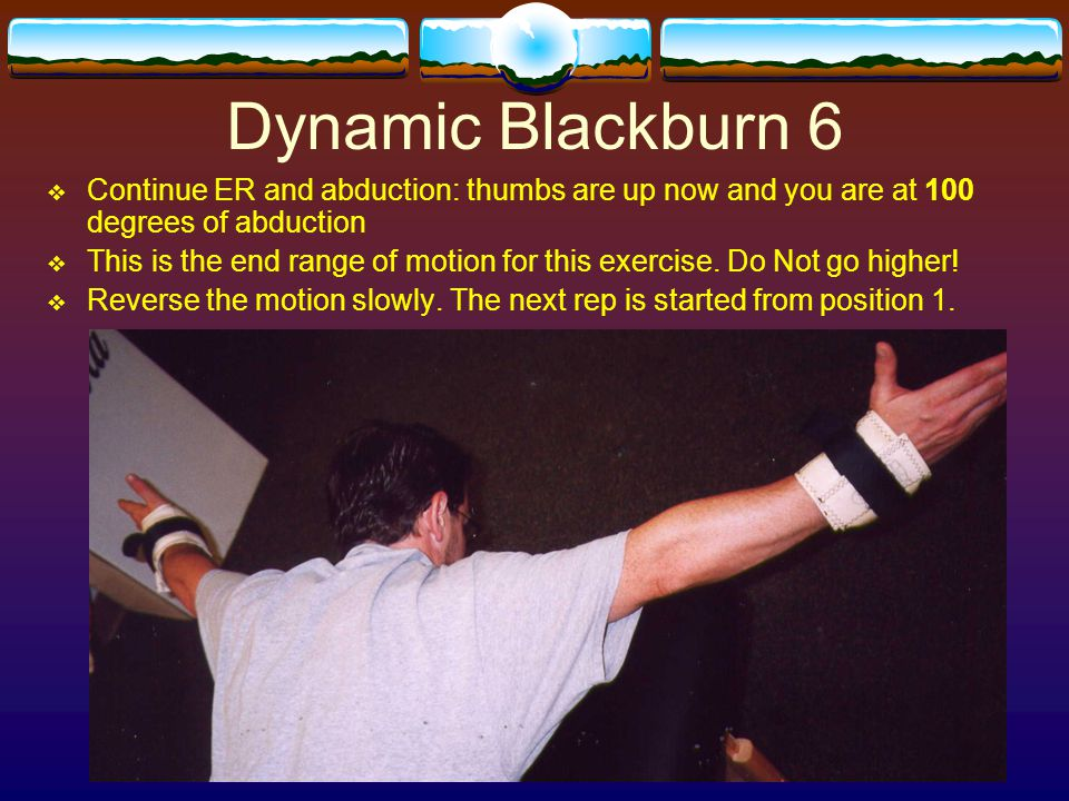 Dynamic Blackburn 6 Continue ER and abduction: thumbs are up now and you are at 100 degrees of abduction.