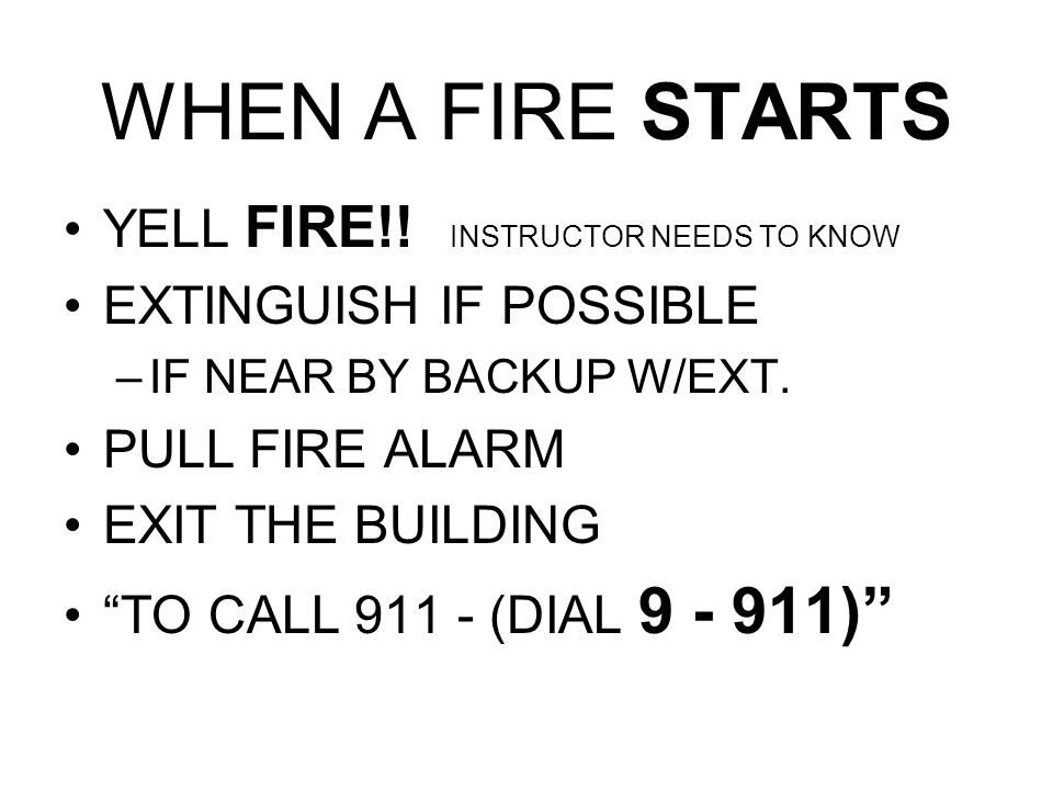 WHEN A FIRE STARTS YELL FIRE!! INSTRUCTOR NEEDS TO KNOW