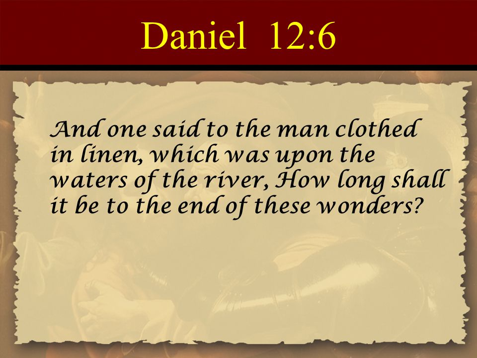 Daniel 12:6 And one said to the man clothed in linen, which was upon the waters of the river, How long shall it be to the end of these wonders