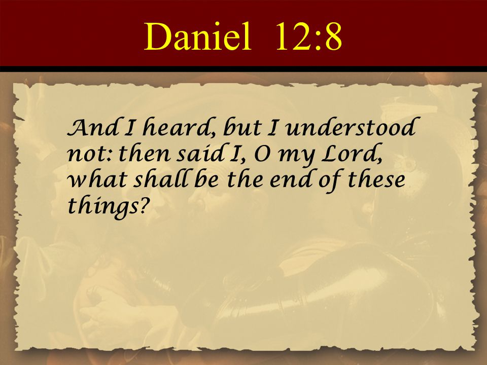Daniel 12:8 And I heard, but I understood not: then said I, O my Lord, what shall be the end of these things