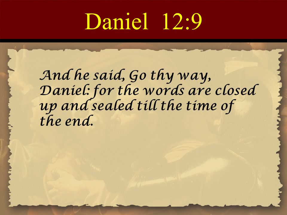 Daniel 12:9 And he said, Go thy way, Daniel: for the words are closed up and sealed till the time of the end.