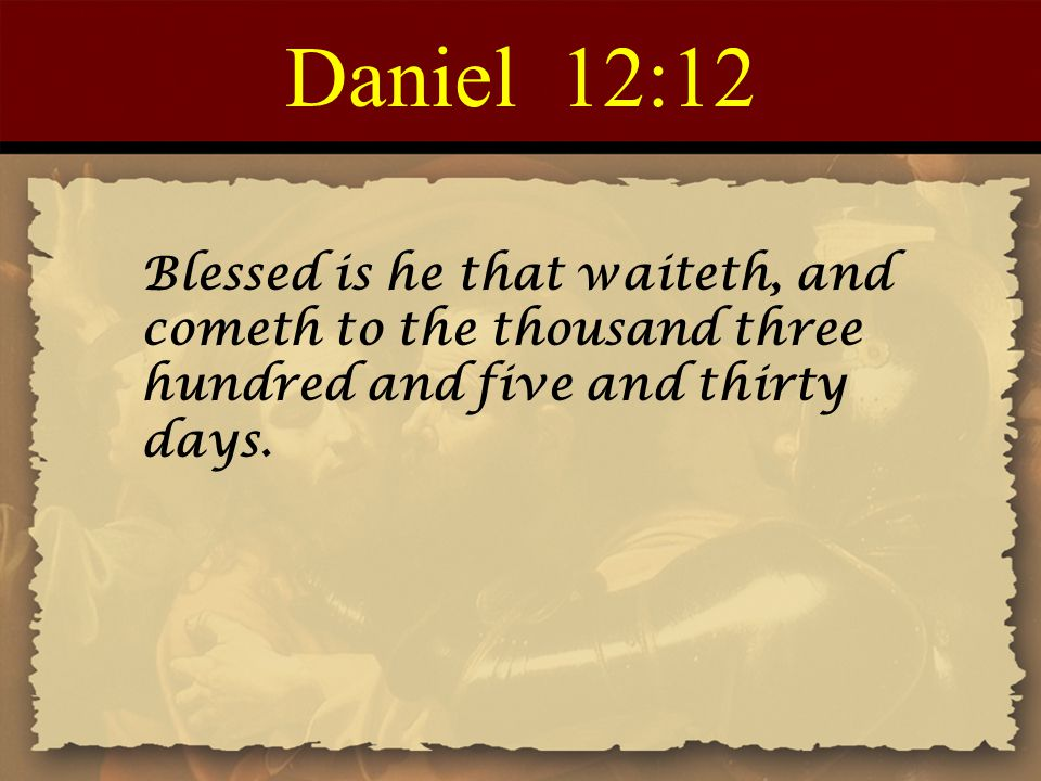 Daniel 12:12 Blessed is he that waiteth, and cometh to the thousand three hundred and five and thirty days.