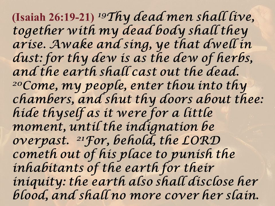 (Isaiah 26:19-21) 19Thy dead men shall live, together with my dead body shall they arise.