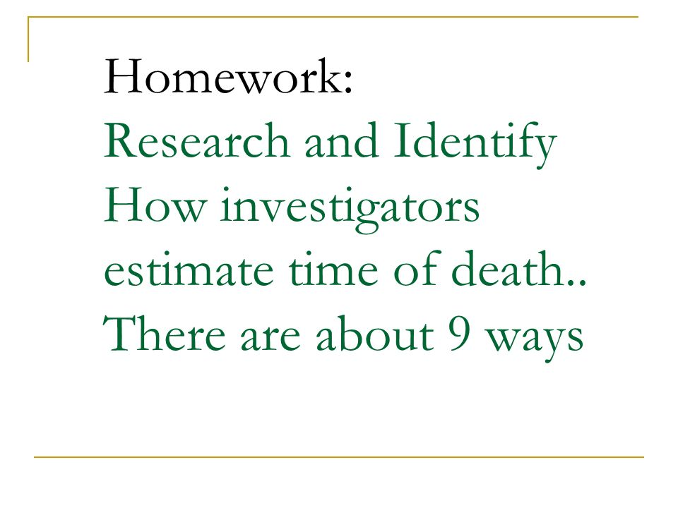 Homework: Research and Identify How investigators estimate time of death.. There are about 9 ways