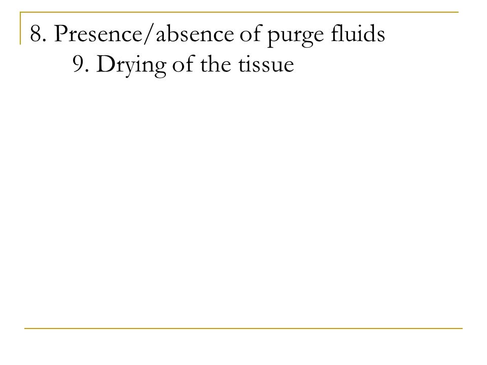 8. Presence/absence of purge fluids 9. Drying of the tissue