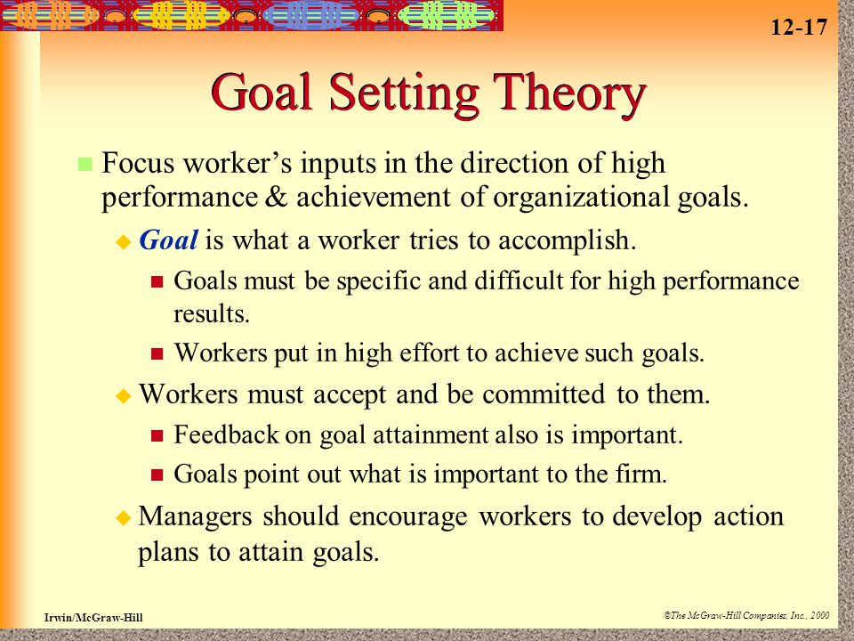 Goal Setting Theory Focus worker's inputs in the direction of high performance & achievement of organizational goals.