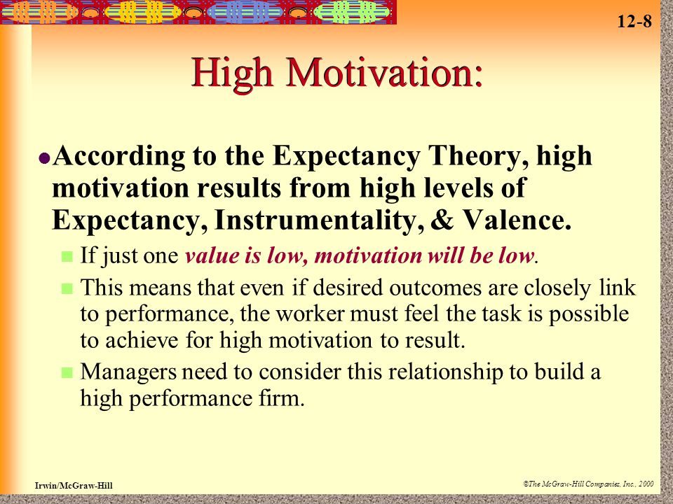 High Motivation: According to the Expectancy Theory, high motivation results from high levels of Expectancy, Instrumentality, & Valence.