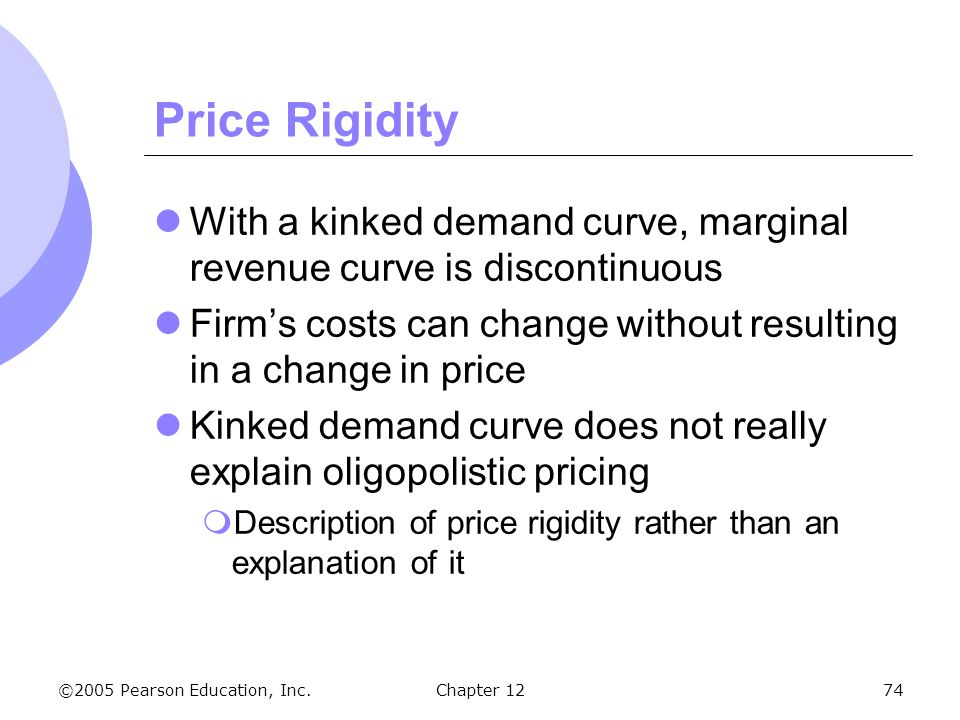 Price Rigidity With a kinked demand curve, marginal revenue curve is discontinuous. Firm's costs can change without resulting in a change in price.