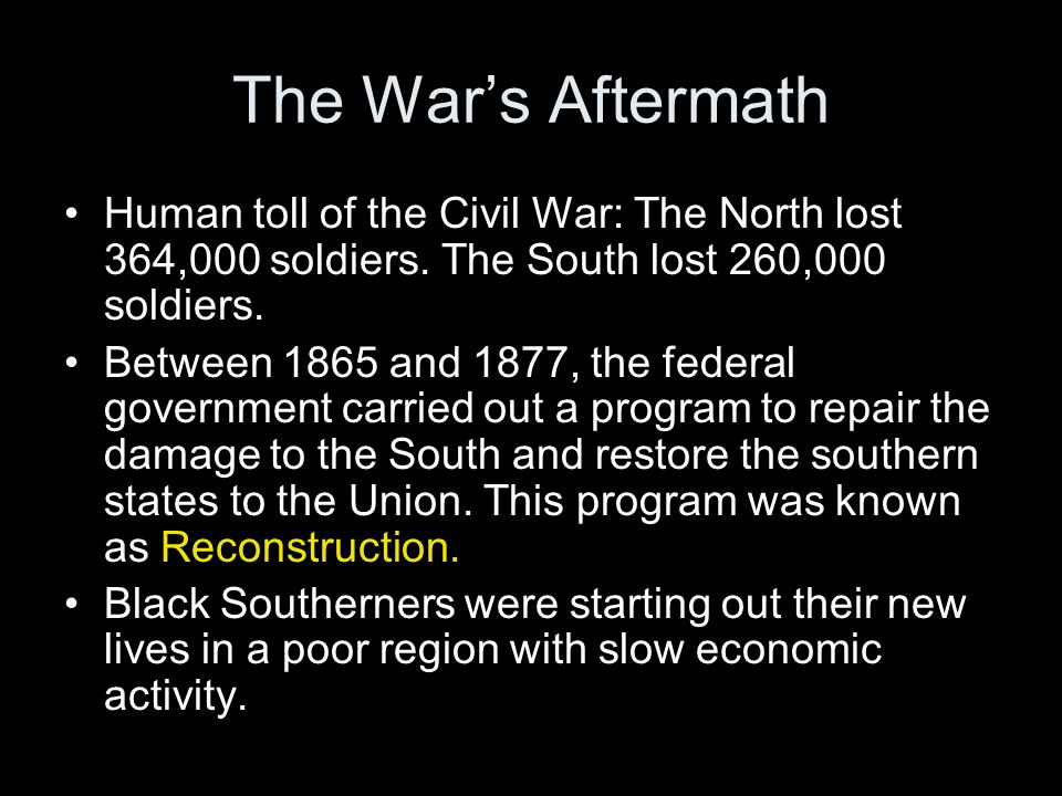 The War's Aftermath Human toll of the Civil War: The North lost 364,000 soldiers. The South lost 260,000 soldiers.