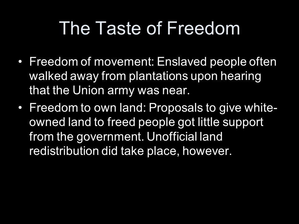 The Taste of Freedom Freedom of movement: Enslaved people often walked away from plantations upon hearing that the Union army was near.