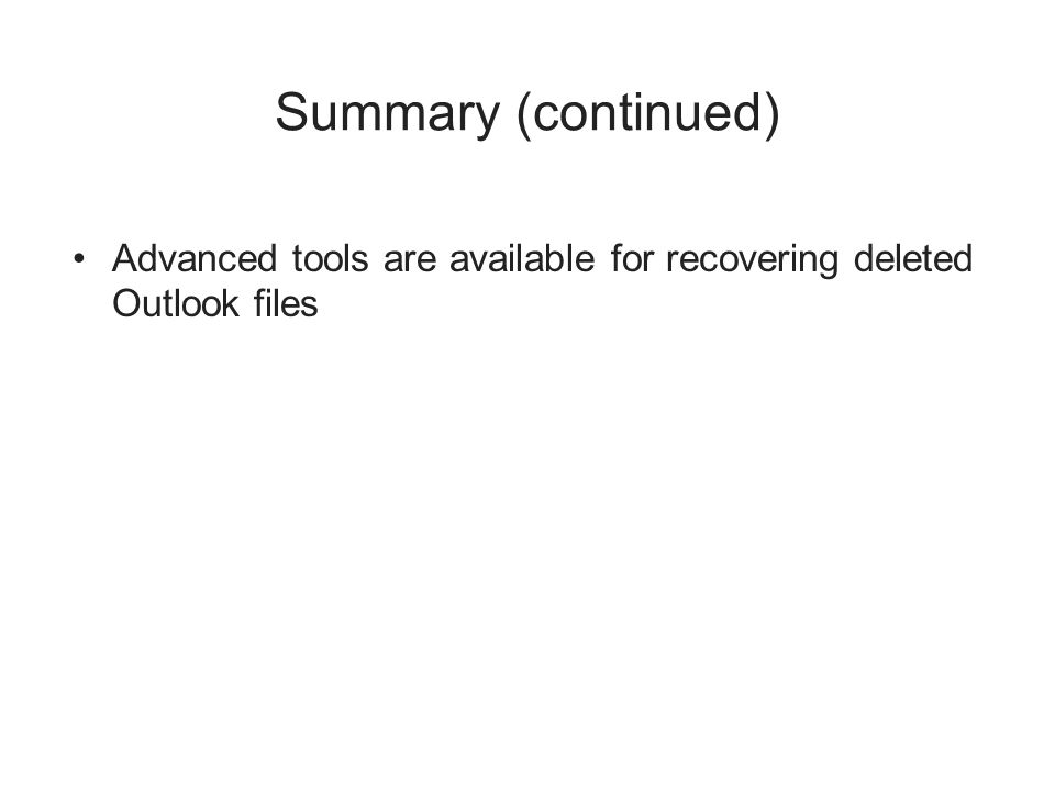 Summary (continued) Advanced tools are available for recovering deleted Outlook files