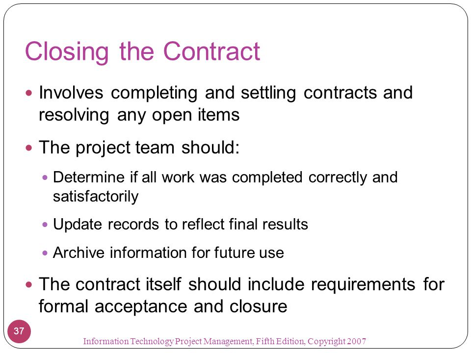 Closing the Contract Involves completing and settling contracts and resolving any open items. The project team should: