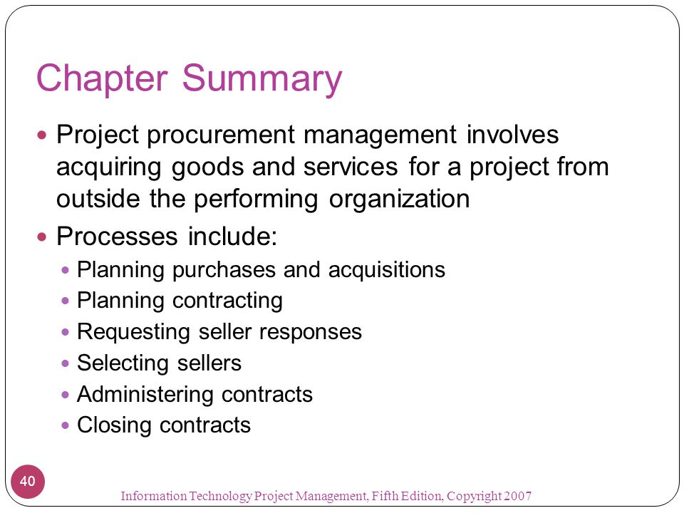 Chapter Summary Project procurement management involves acquiring goods and services for a project from outside the performing organization.