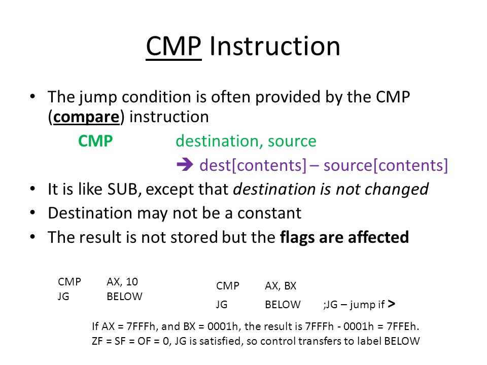 CMP Instruction The jump condition is often provided by the CMP (compare) instruction. CMP destination, source.