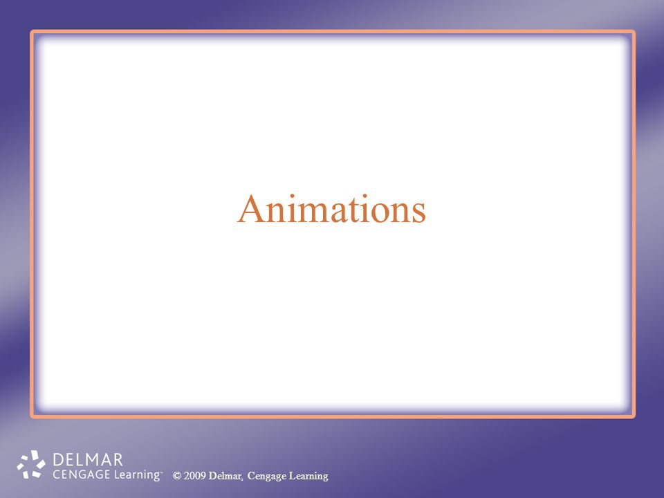 Animations © 2009 Delmar, Cengage Learning