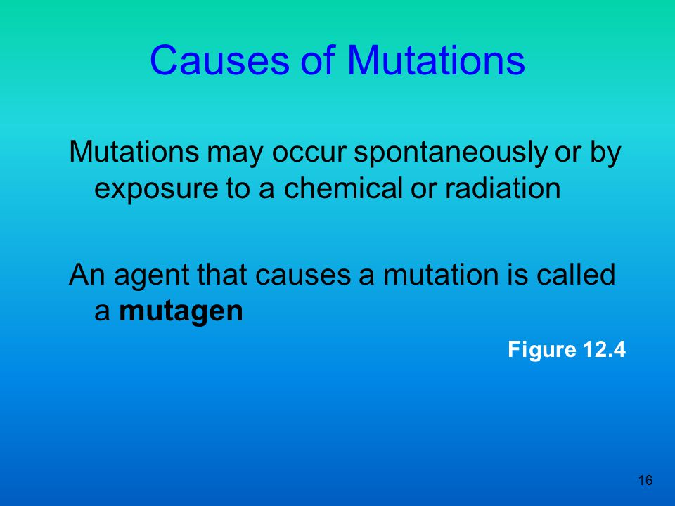 Causes of Mutations Mutations may occur spontaneously or by exposure to a chemical or radiation. An agent that causes a mutation is called a mutagen.