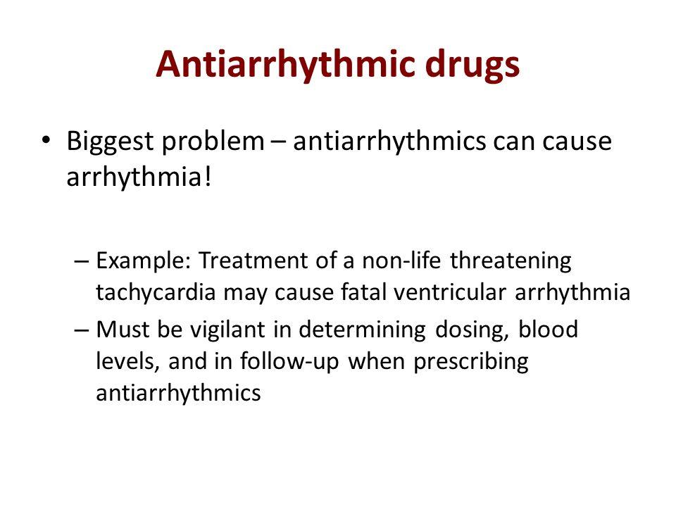 Antiarrhythmic drugs Biggest problem – antiarrhythmics can cause arrhythmia!