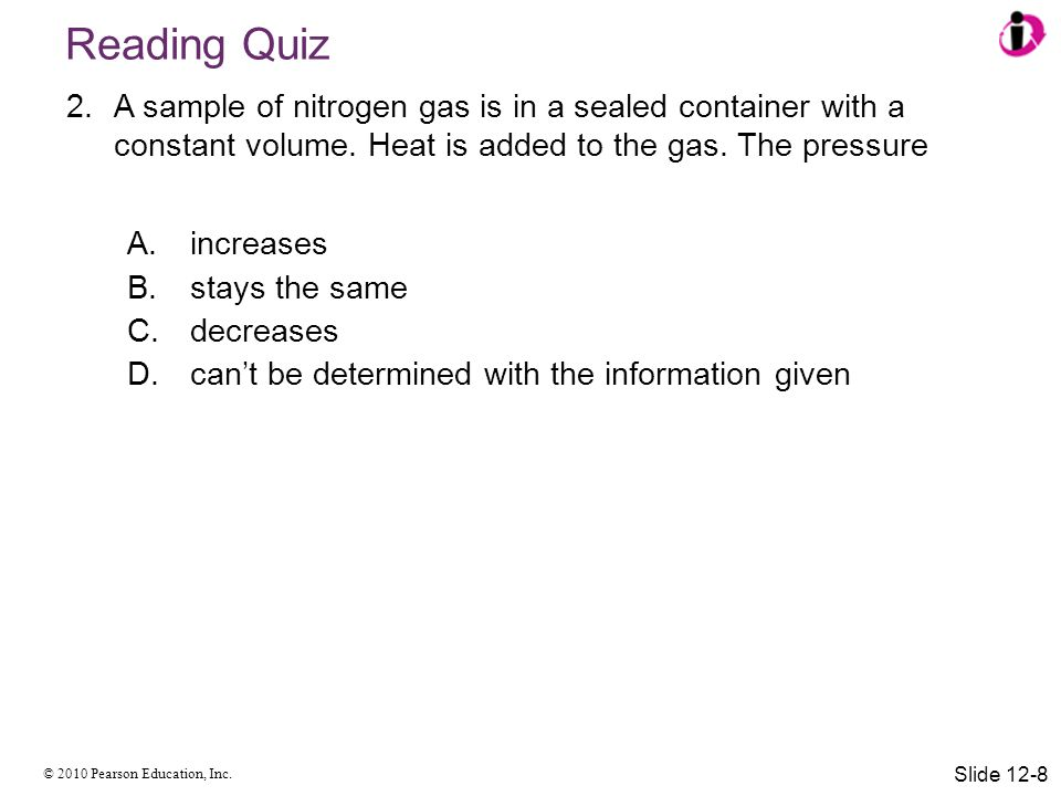 Reading Quiz A sample of nitrogen gas is in a sealed container with a constant volume. Heat is added to the gas. The pressure.