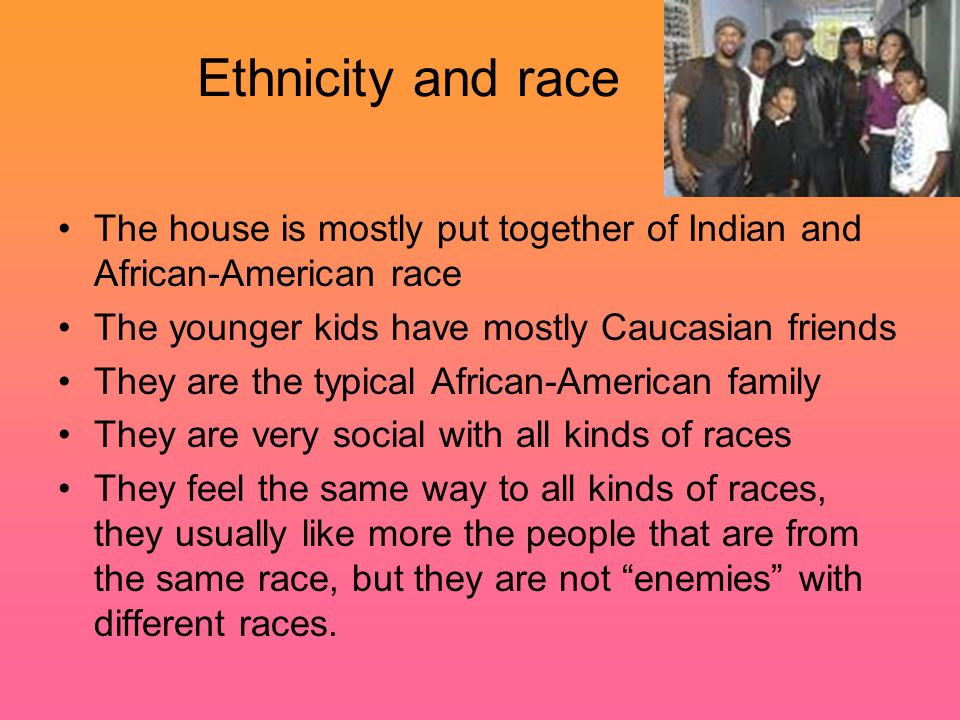 Ethnicity and race The house is mostly put together of Indian and African-American race. The younger kids have mostly Caucasian friends.