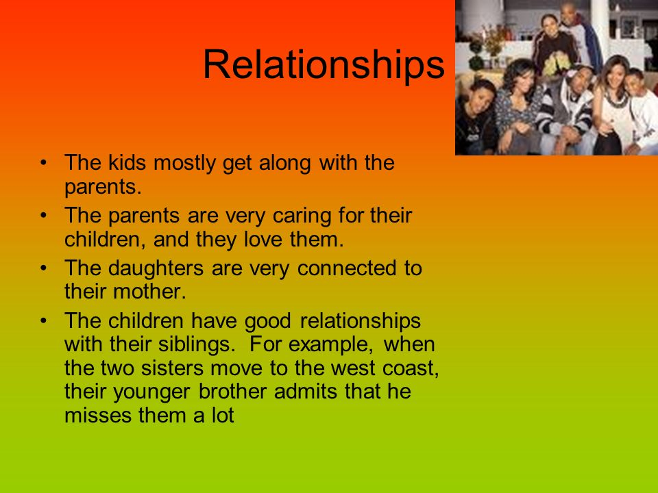 Relationships The kids mostly get along with the parents.
