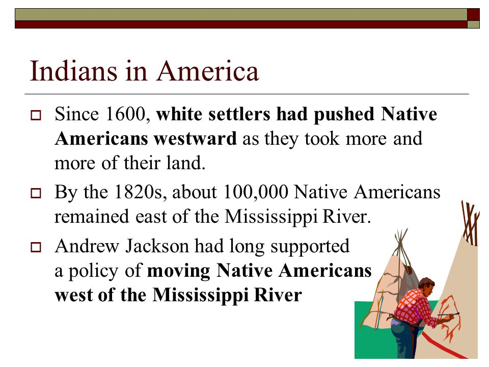 Indians in America Since 1600, white settlers had pushed Native Americans westward as they took more and more of their land.