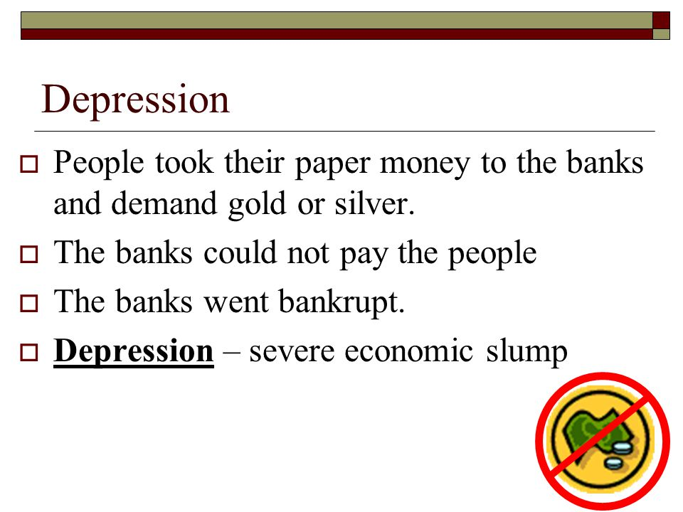 Depression People took their paper money to the banks and demand gold or silver. The banks could not pay the people.