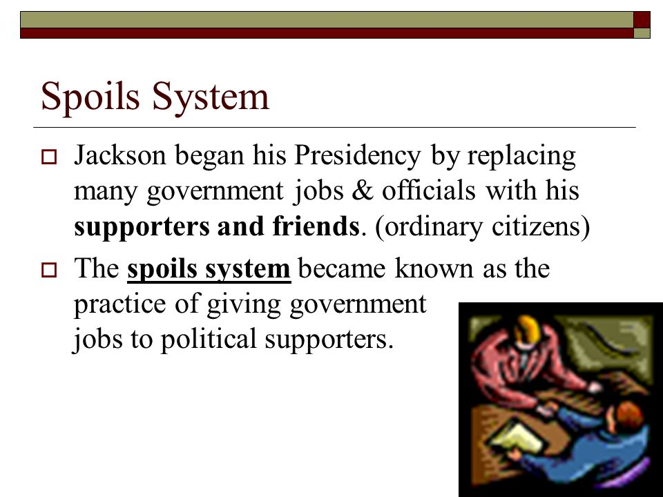 Spoils System Jackson began his Presidency by replacing many government jobs & officials with his supporters and friends. (ordinary citizens)