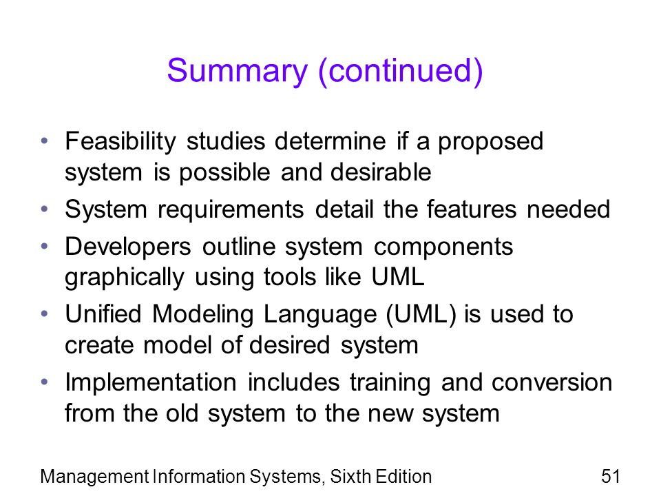 Summary (continued) Feasibility studies determine if a proposed system is possible and desirable. System requirements detail the features needed.