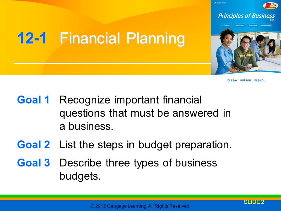CHAPTER 12 12-1 Financial Planning. 4/7/2017. Goal 1 Recognize important financial questions that must be answered in a business.